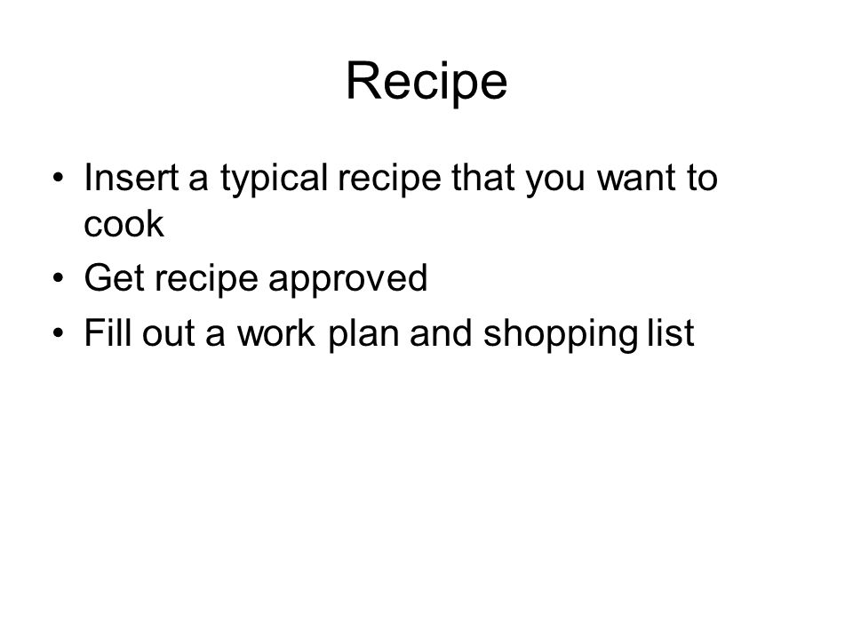 Recipe Insert a typical recipe that you want to cook Get recipe approved Fill out a work plan and shopping list