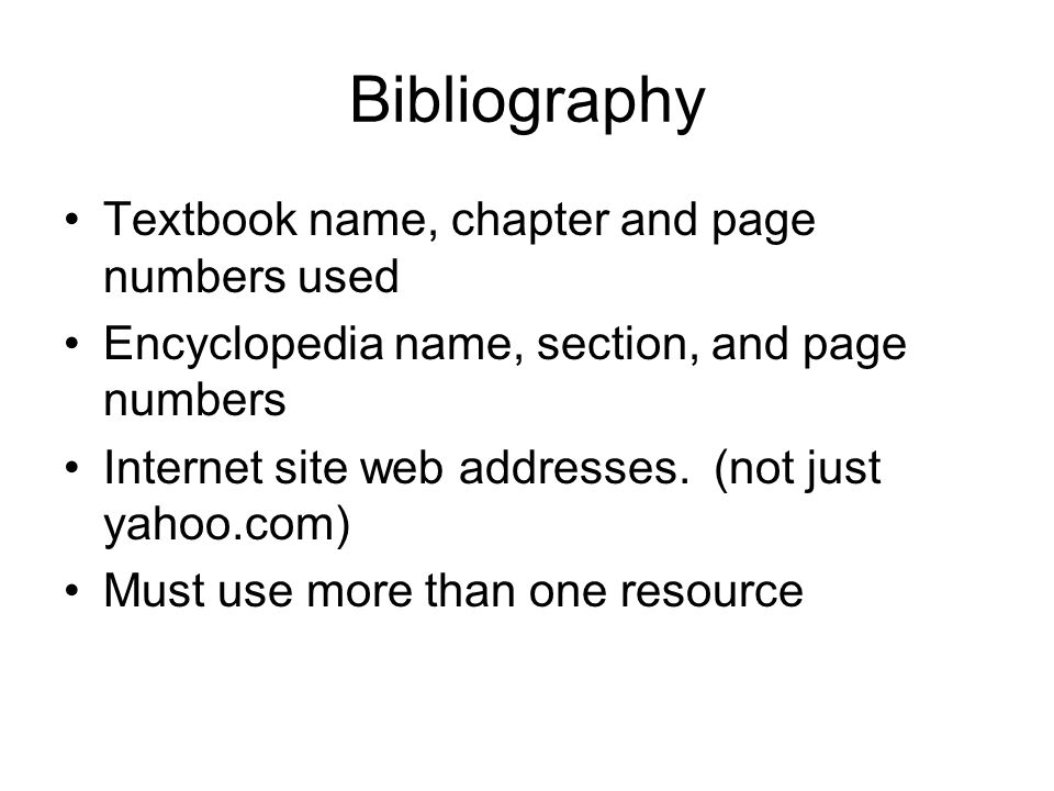 Bibliography Textbook name, chapter and page numbers used Encyclopedia name, section, and page numbers Internet site web addresses.