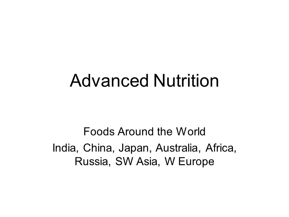 Advanced Nutrition Foods Around the World India, China, Japan, Australia, Africa, Russia, SW Asia, W Europe