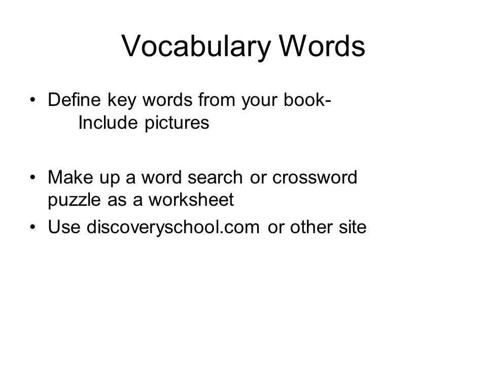 Vocabulary Words Define key words from your book- Include pictures Make up a word search or crossword puzzle as a worksheet Use discoveryschool.com or other site