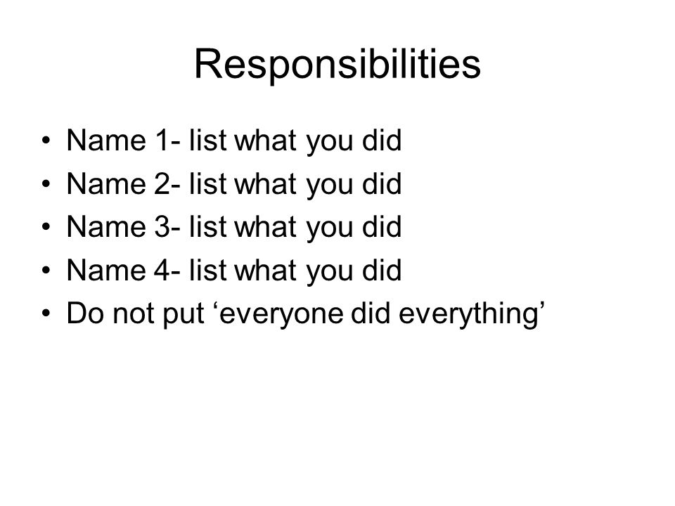Responsibilities Name 1- list what you did Name 2- list what you did Name 3- list what you did Name 4- list what you did Do not put everyone did everything