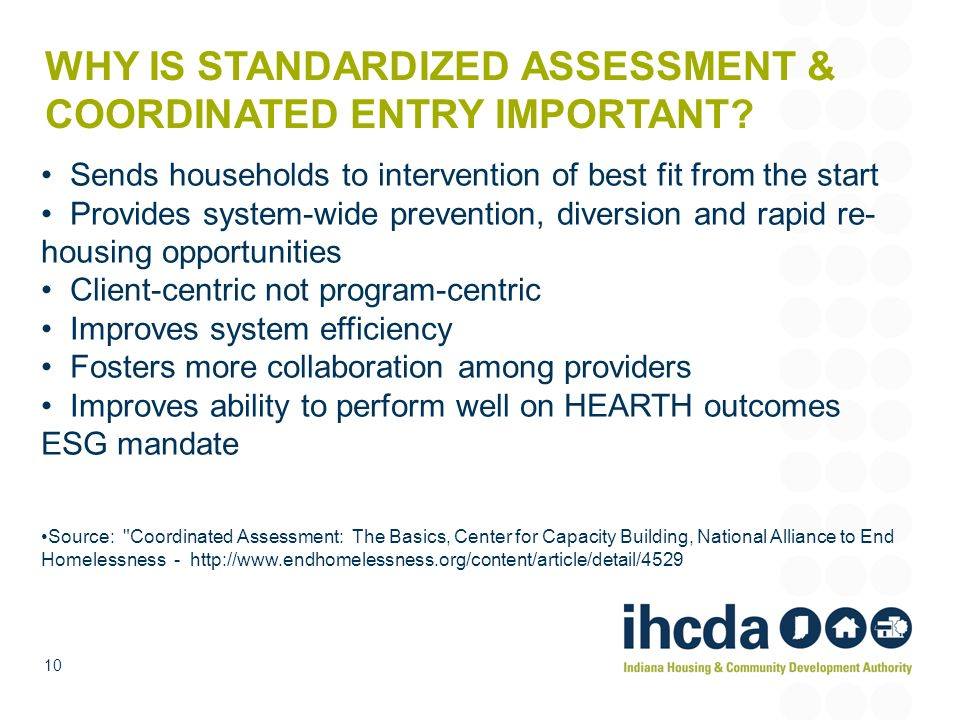 WHY IS STANDARDIZED ASSESSMENT & COORDINATED ENTRY IMPORTANT? Sends households to intervention of best fit from the start Provides system-wide prevent
