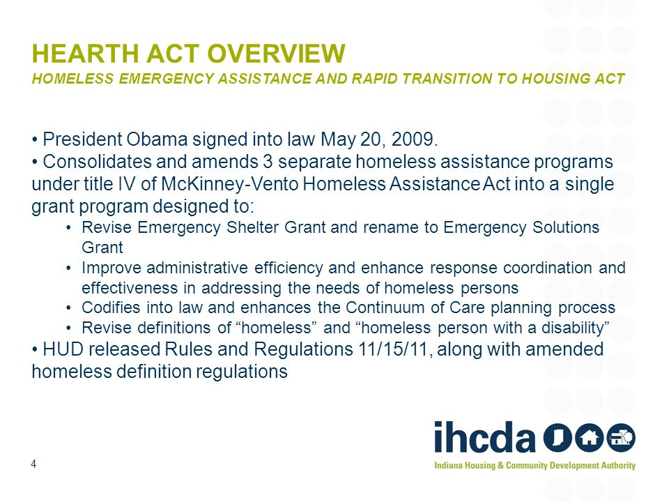 HEARTH ACT OVERVIEW HOMELESS EMERGENCY ASSISTANCE AND RAPID TRANSITION TO HOUSING ACT President Obama signed into law May 20, 2009. Consolidates and a