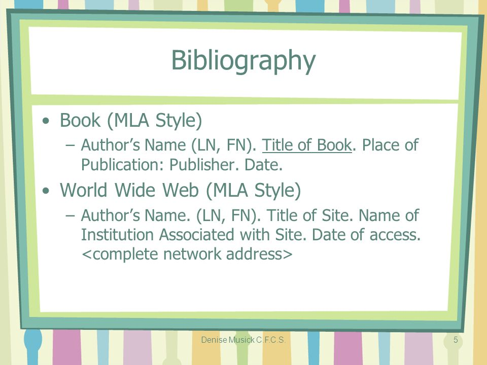 Denise Musick C.F.C.S.5 Bibliography Book (MLA Style) –Authors Name (LN, FN). Title of Book. Place of Publication: Publisher. Date. World Wide Web (ML