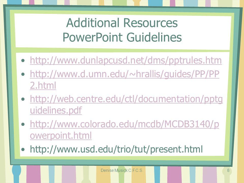 Denise Musick C.F.C.S.8 Additional Resources PowerPoint Guidelines http://www.dunlapcusd.net/dms/pptrules.htm http://www.d.umn.edu/~hrallis/guides/PP/PP 2.htmlhttp://www.d.umn.edu/~hrallis/guides/PP/PP 2.html http://web.centre.edu/ctl/documentation/pptg uidelines.pdfhttp://web.centre.edu/ctl/documentation/pptg uidelines.pdf http://www.colorado.edu/mcdb/MCDB3140/p owerpoint.htmlhttp://www.colorado.edu/mcdb/MCDB3140/p owerpoint.html http://www.usd.edu/trio/tut/present.html