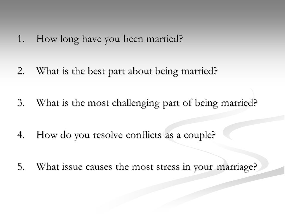 1.How long have you been married. 2.What is the best part about being married.
