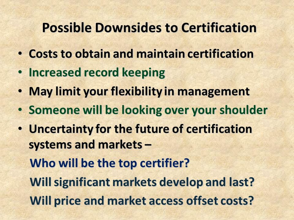 Possible Downsides to Certification Costs to obtain and maintain certification Costs to obtain and maintain certification Increased record keeping Increased record keeping May limit your flexibility in management May limit your flexibility in management Someone will be looking over your shoulder Someone will be looking over your shoulder Uncertainty for the future of certification systems and markets – Uncertainty for the future of certification systems and markets – Who will be the top certifier.