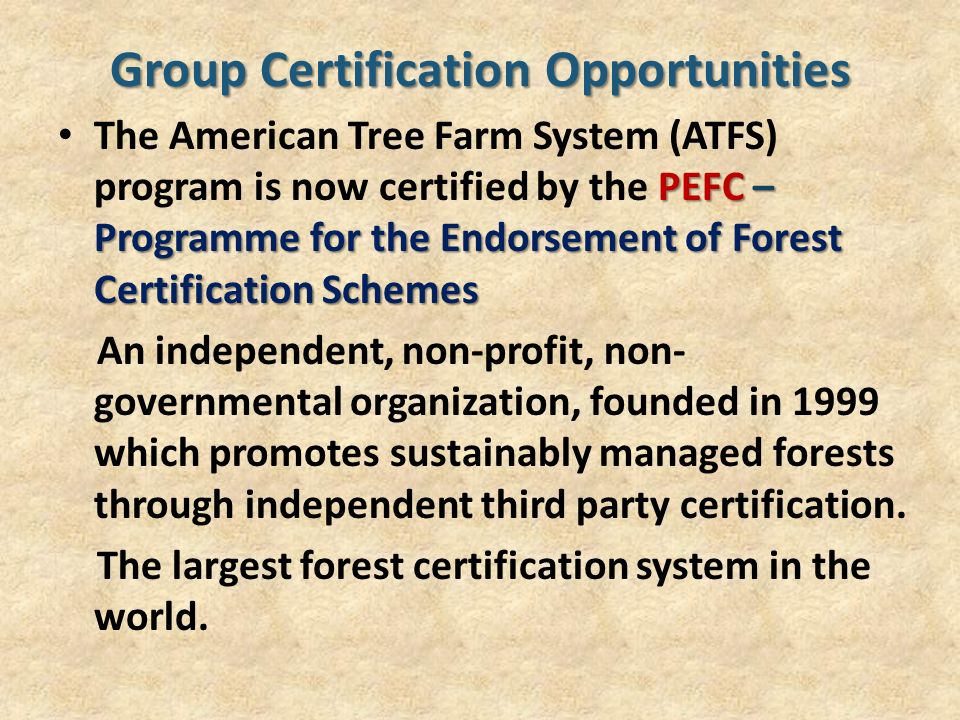 Group Certification Opportunities PEFC – Programme for the Endorsement of Forest Certification Schemes The American Tree Farm System (ATFS) program is now certified by the PEFC – Programme for the Endorsement of Forest Certification Schemes An independent, non-profit, non- governmental organization, founded in 1999 which promotes sustainably managed forests through independent third party certification.