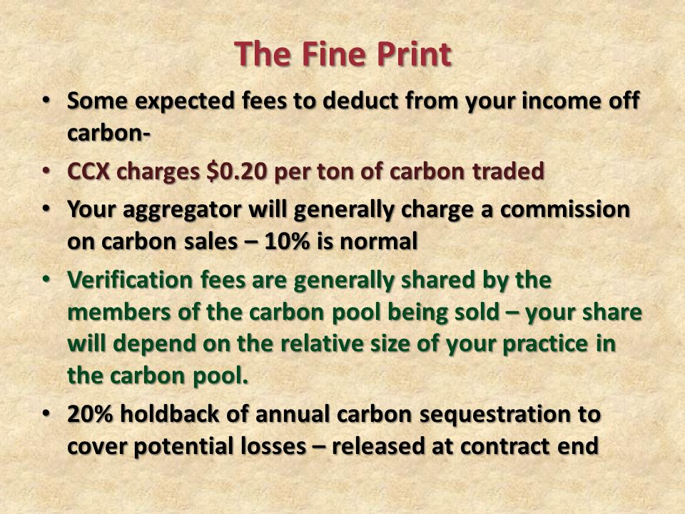 The Fine Print Some expected fees to deduct from your income off carbon- Some expected fees to deduct from your income off carbon- CCX charges $0.20 per ton of carbon traded CCX charges $0.20 per ton of carbon traded Your aggregator will generally charge a commission on carbon sales – 10% is normal Your aggregator will generally charge a commission on carbon sales – 10% is normal Verification fees are generally shared by the members of the carbon pool being sold – your share will depend on the relative size of your practice in the carbon pool.