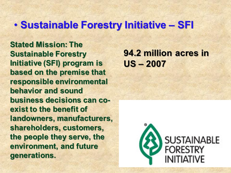Sustainable Forestry Initiative – SFI Sustainable Forestry Initiative – SFI Stated Mission: The Sustainable Forestry Initiative (SFI) program is based on the premise that responsible environmental behavior and sound business decisions can co- exist to the benefit of landowners, manufacturers, shareholders, customers, the people they serve, the environment, and future generations.