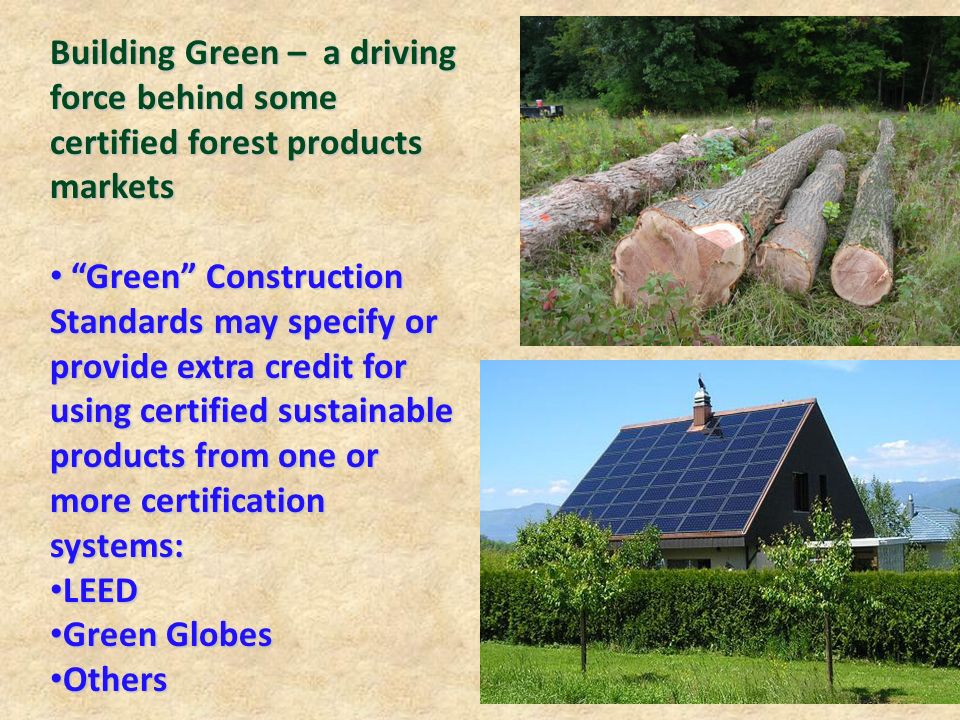 Building Green – a driving force behind some certified forest products markets Green Construction Standards may specify or provide extra credit for using certified sustainable products from one or more certification systems: Green Construction Standards may specify or provide extra credit for using certified sustainable products from one or more certification systems: LEED LEED Green Globes Green Globes Others Others