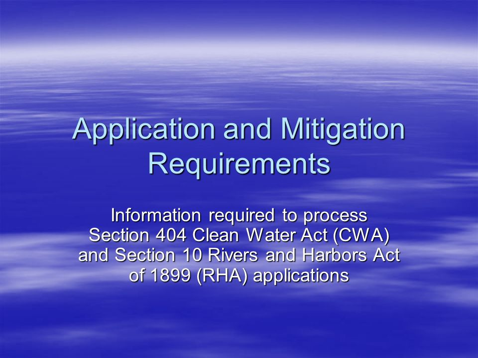Application and Mitigation Requirements Information required to process Section 404 Clean Water Act (CWA) and Section 10 Rivers and Harbors Act of 189