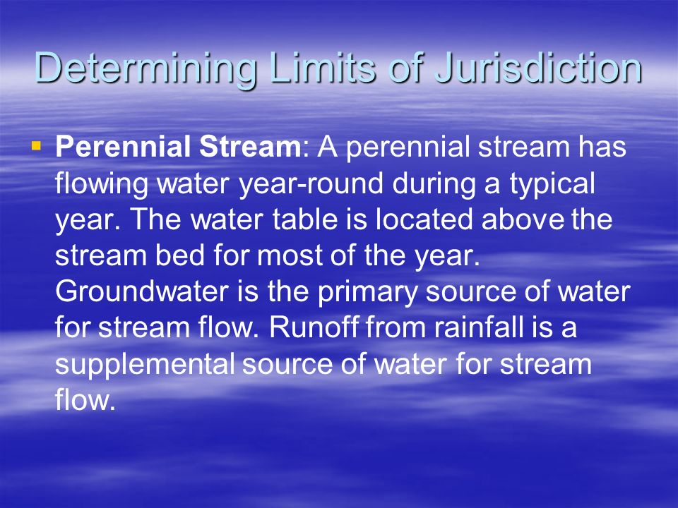 Determining Limits of Jurisdiction Perennial Stream: A perennial stream has flowing water year-round during a typical year. The water table is located
