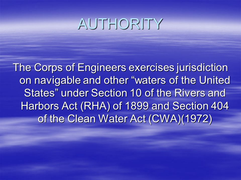 AUTHORITY The Corps of Engineers exercises jurisdiction on navigable and other waters of the United States under Section 10 of the Rivers and Harbors