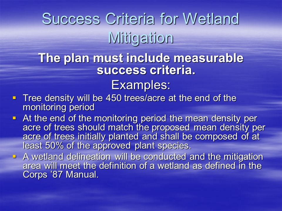Success Criteria for Wetland Mitigation The plan must include measurable success criteria. Examples: Tree density will be 450 trees/acre at the end of