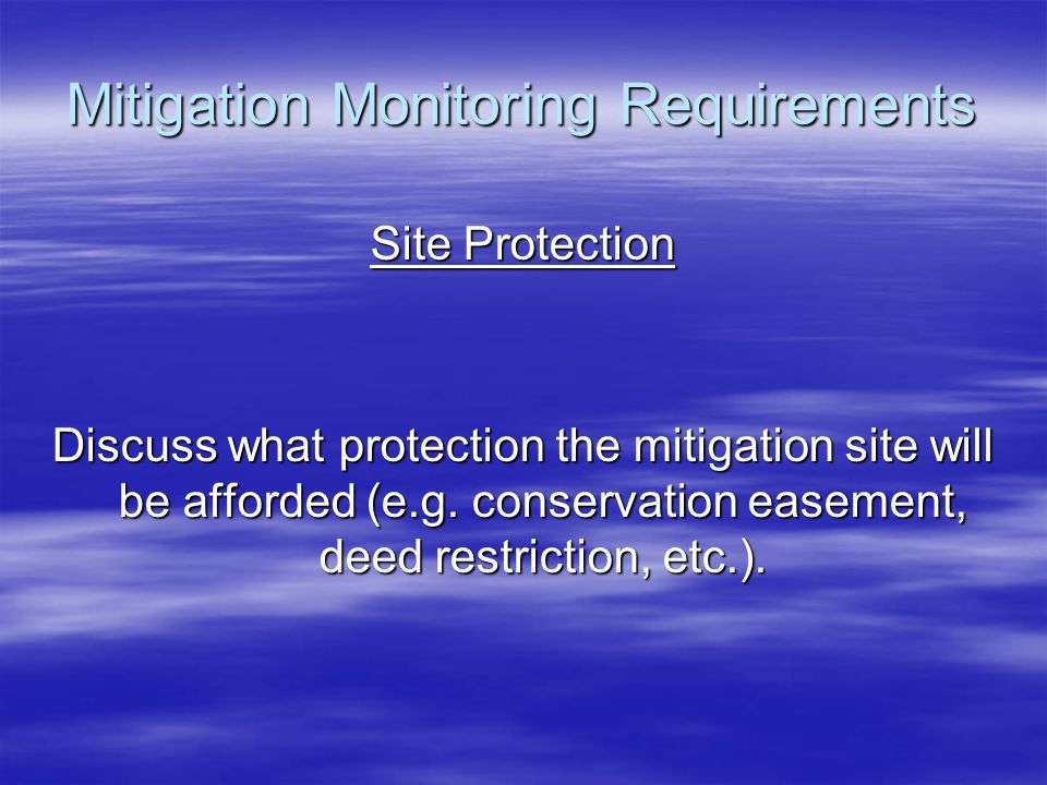 Mitigation Monitoring Requirements Site Protection Discuss what protection the mitigation site will be afforded (e.g. conservation easement, deed rest