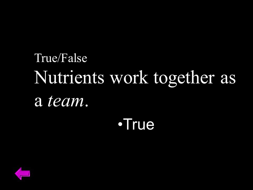True/False Nutrients work together as a team. True