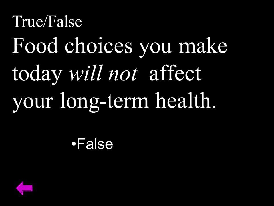 True/False Food choices you make today will not affect your long-term health. False