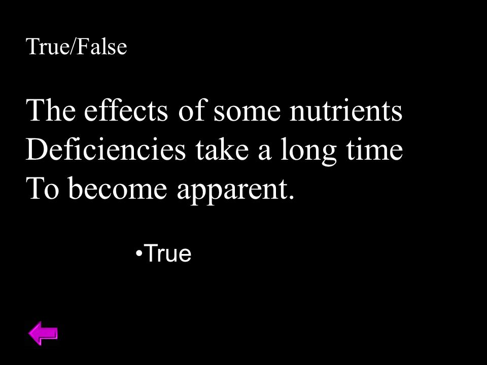 True/False The effects of some nutrients Deficiencies take a long time To become apparent. True