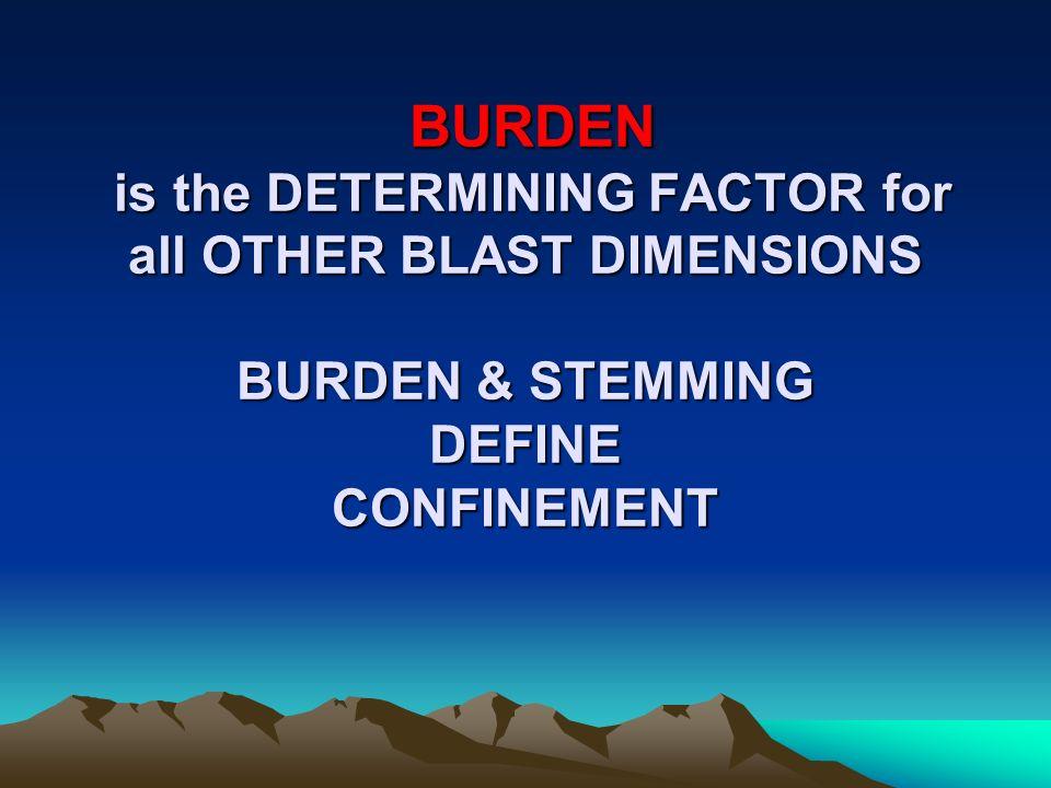 BURDEN is the DETERMINING FACTOR for all OTHER BLAST DIMENSIONS BURDEN & STEMMING DEFINE CONFINEMENT BURDEN is the DETERMINING FACTOR for all OTHER BL