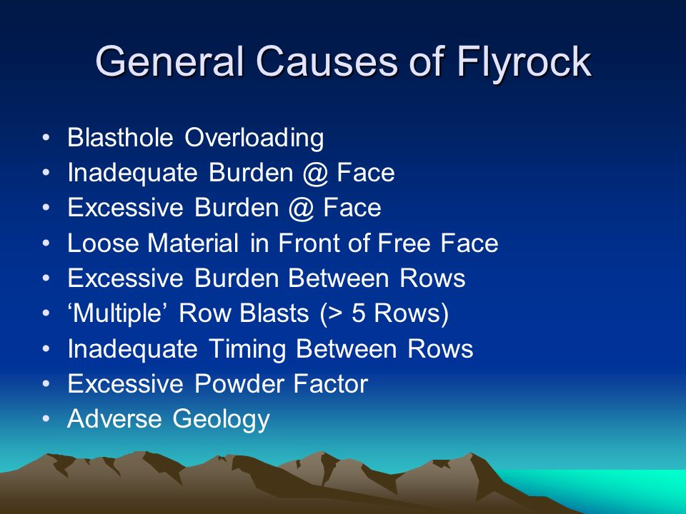 General Causes of Flyrock Blasthole Overloading Inadequate Burden @ Face Excessive Burden @ Face Loose Material in Front of Free Face Excessive Burden