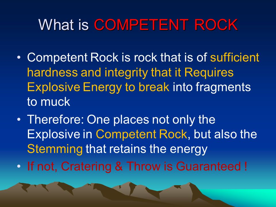 What is COMPETENT ROCK Competent Rock is rock that is of sufficient hardness and integrity that it Requires Explosive Energy to break into fragments t