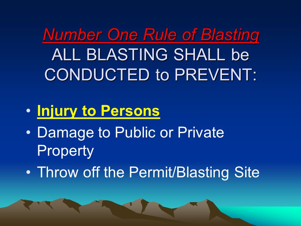 Number One Rule of Blasting ALL BLASTING SHALL be CONDUCTED to PREVENT: Injury to Persons Damage to Public or Private Property Throw off the Permit/Bl