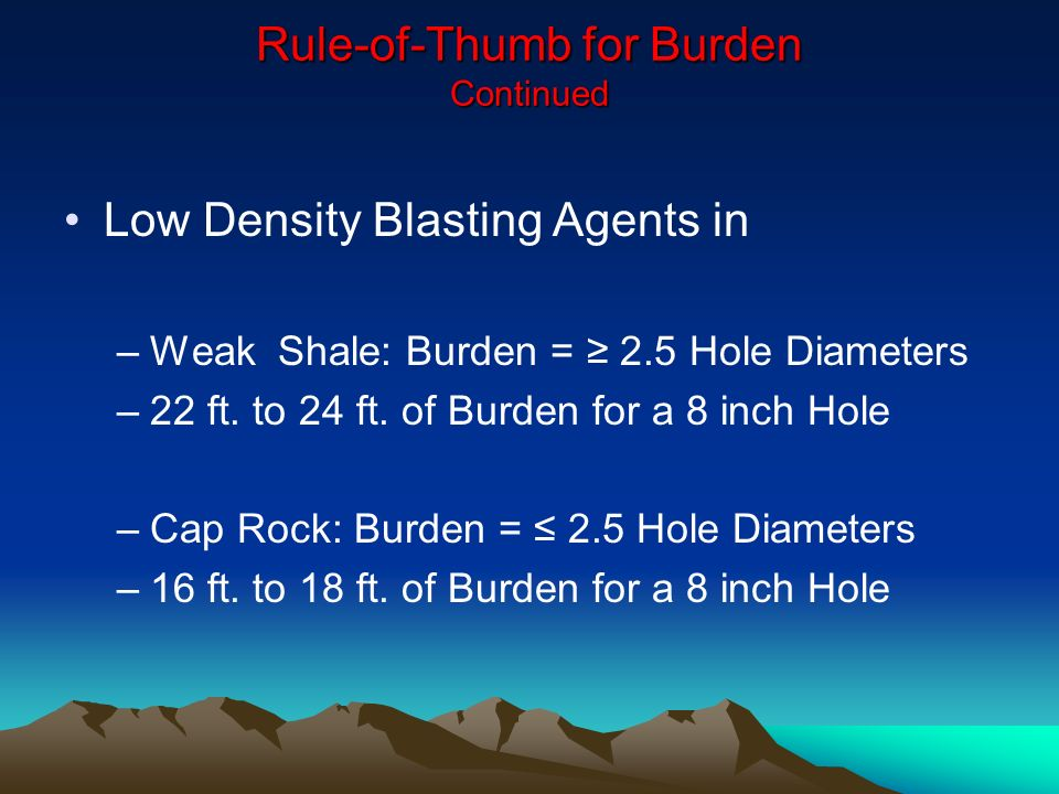 Rule-of-Thumb for Burden Continued Low Density Blasting Agents in –Weak Shale: Burden = 2.5 Hole Diameters –22 ft. to 24 ft. of Burden for a 8 inch Ho