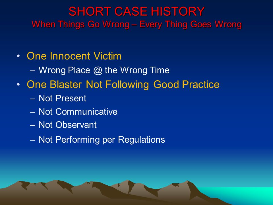 SHORT CASE HISTORY When Things Go Wrong – Every Thing Goes Wrong One Innocent Victim –Wrong Place @ the Wrong Time One Blaster Not Following Good Prac