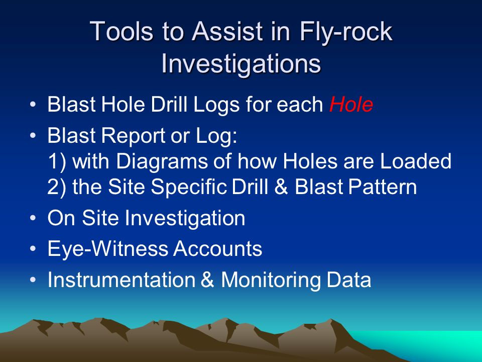 Tools to Assist in Fly-rock Investigations Blast Hole Drill Logs for each Hole Blast Report or Log: 1) with Diagrams of how Holes are Loaded 2) the Si