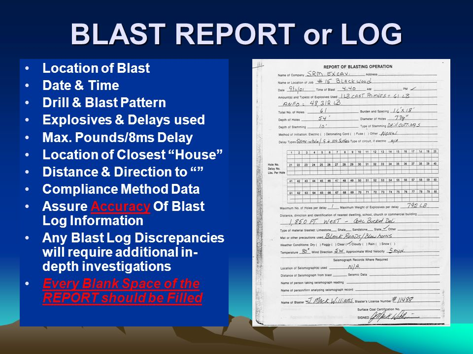 BLAST REPORT or LOG Location of Blast Date & Time Drill & Blast Pattern Explosives & Delays used Max. Pounds/8ms Delay Location of Closest House Dista