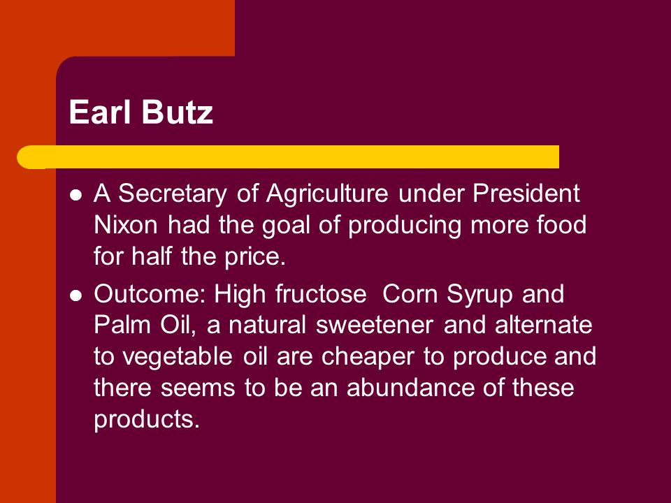 Earl Butz A Secretary of Agriculture under President Nixon had the goal of producing more food for half the price.