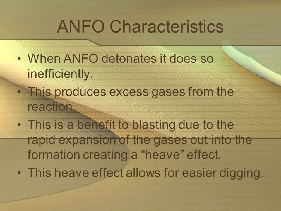 ANFO Characteristics When ANFO detonates it does so inefficiently. This produces excess gases from the reaction. This is a benefit to blasting due to