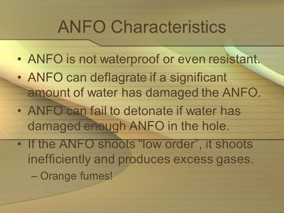 ANFO Characteristics ANFO is not waterproof or even resistant. ANFO can deflagrate if a significant amount of water has damaged the ANFO. ANFO can fai