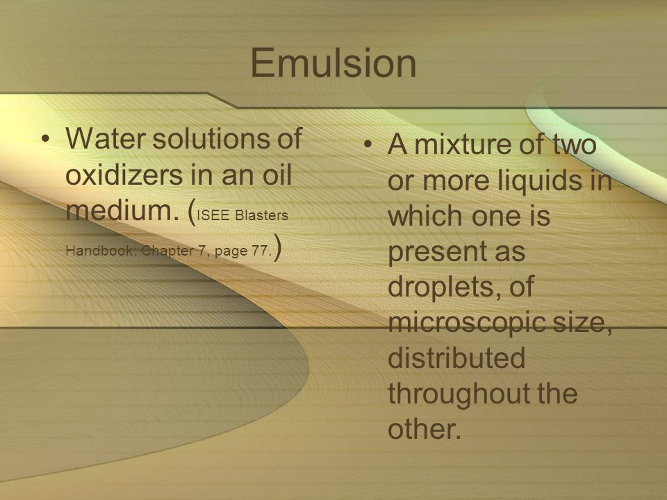Emulsion Water solutions of oxidizers in an oil medium. ( ISEE Blasters Handbook: Chapter 7, page 77. ) A mixture of two or more liquids in which one