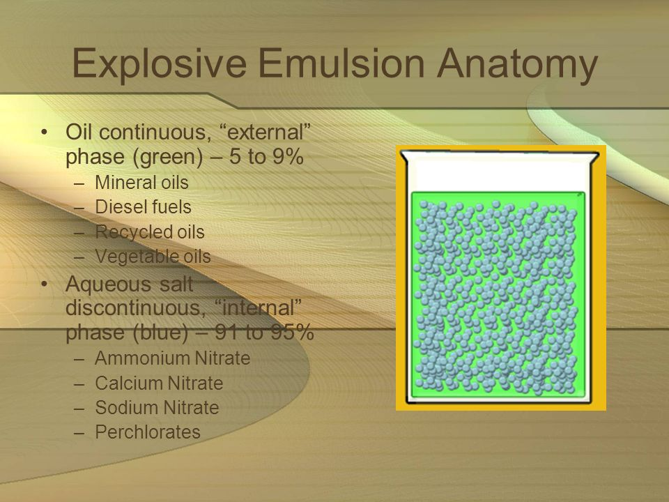 Explosive Emulsion Anatomy Oil continuous, external phase (green) – 5 to 9% –Mineral oils –Diesel fuels –Recycled oils –Vegetable oils Aqueous salt di
