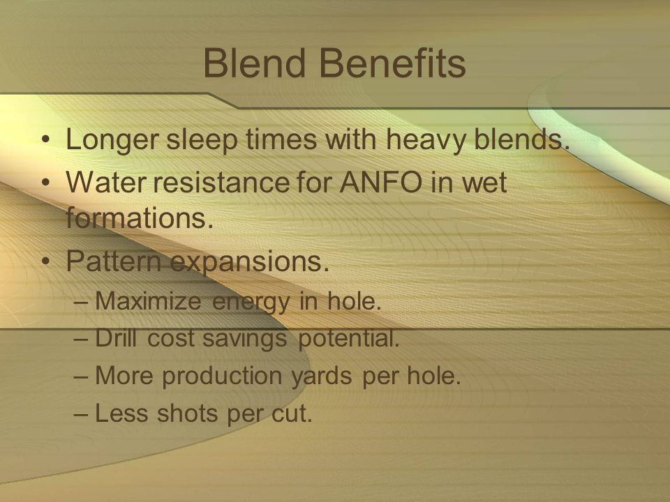 Blend Benefits Longer sleep times with heavy blends. Water resistance for ANFO in wet formations. Pattern expansions. –Maximize energy in hole. –Drill