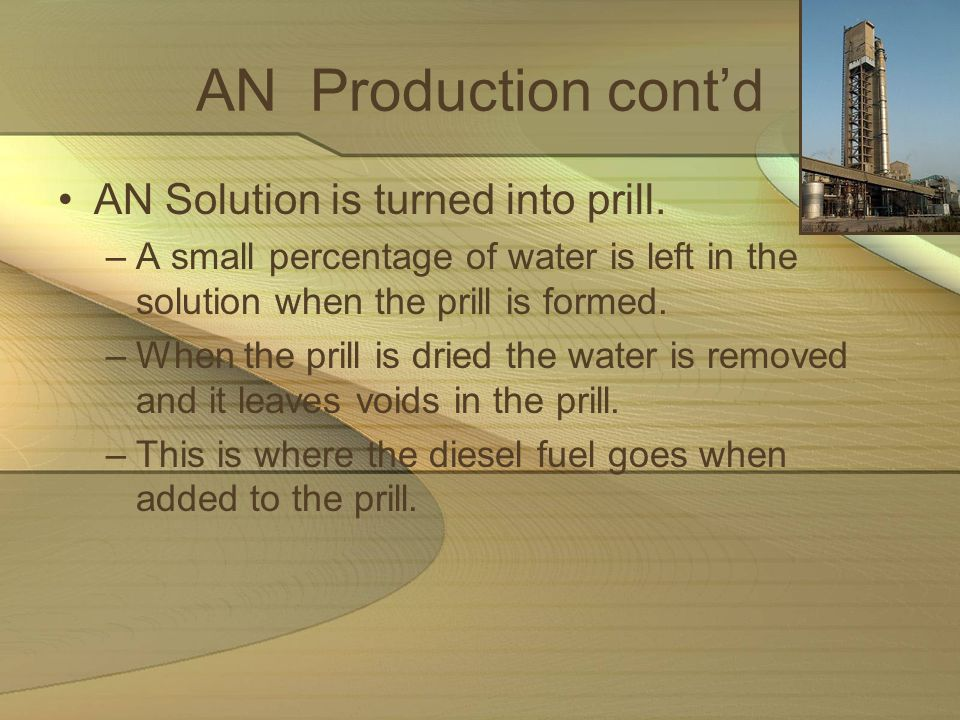 AN Production contd AN Solution is turned into prill. –A small percentage of water is left in the solution when the prill is formed. –When the prill i