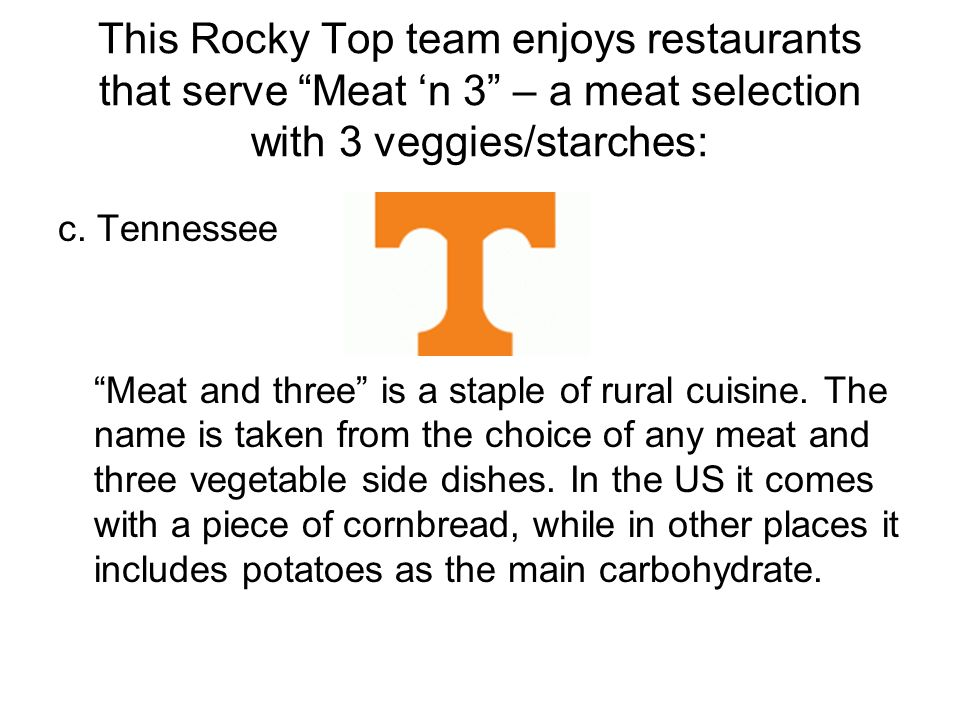 This Rocky Top team enjoys restaurants that serve Meat n 3 – a meat selection with 3 veggies/starches: c.