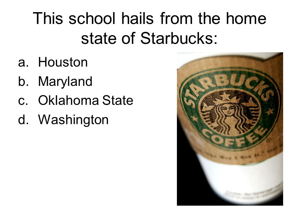 This school hails from the home state of Starbucks: a.Houston b.Maryland c.Oklahoma State d.Washington