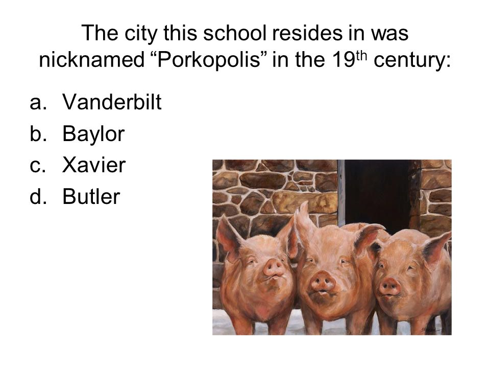 The city this school resides in was nicknamed Porkopolis in the 19 th century: a.Vanderbilt b.Baylor c.Xavier d.Butler