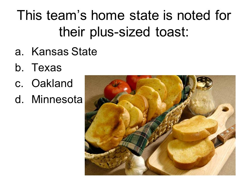 This teams home state is noted for their plus-sized toast: a.Kansas State b.Texas c.Oakland d.Minnesota