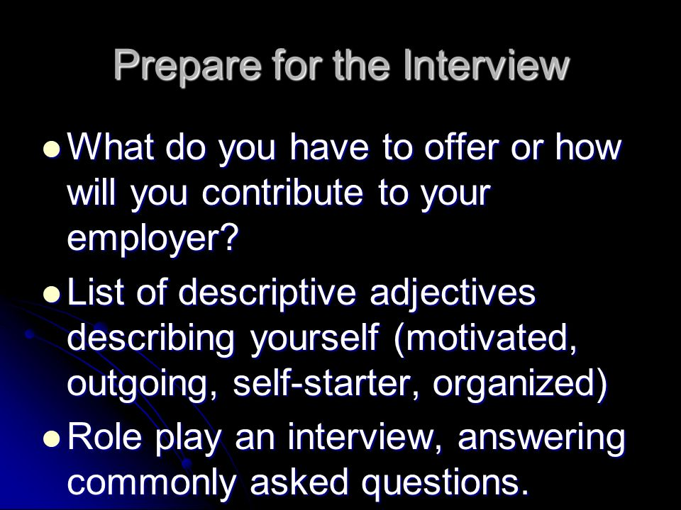 Prepare for the Interview What do you have to offer or how will you contribute to your employer.
