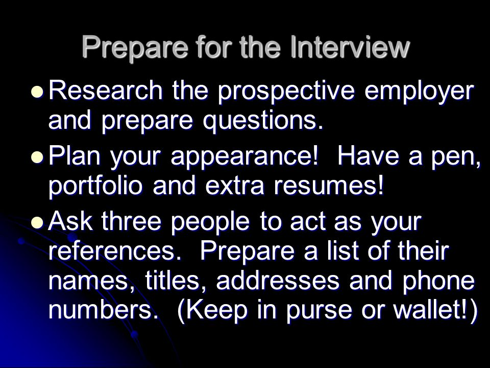 Prepare for the Interview Research the prospective employer and prepare questions. Research the prospective employer and prepare questions. Plan your