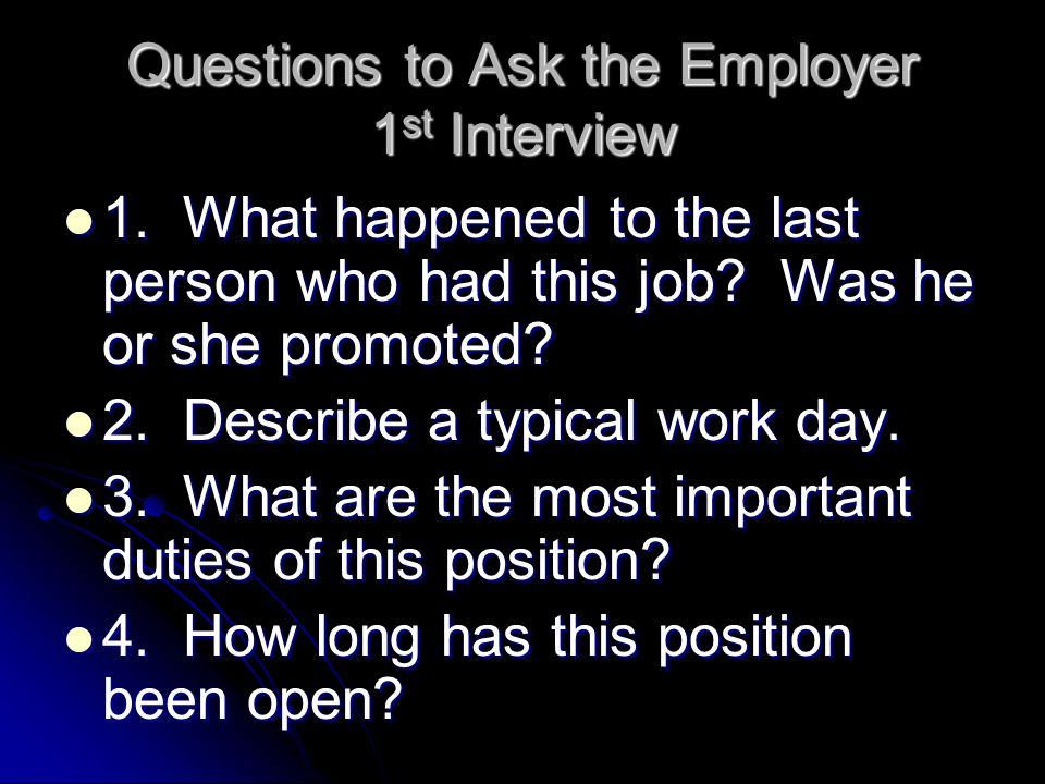 Questions to Ask the Employer 1 st Interview 1. What happened to the last person who had this job.