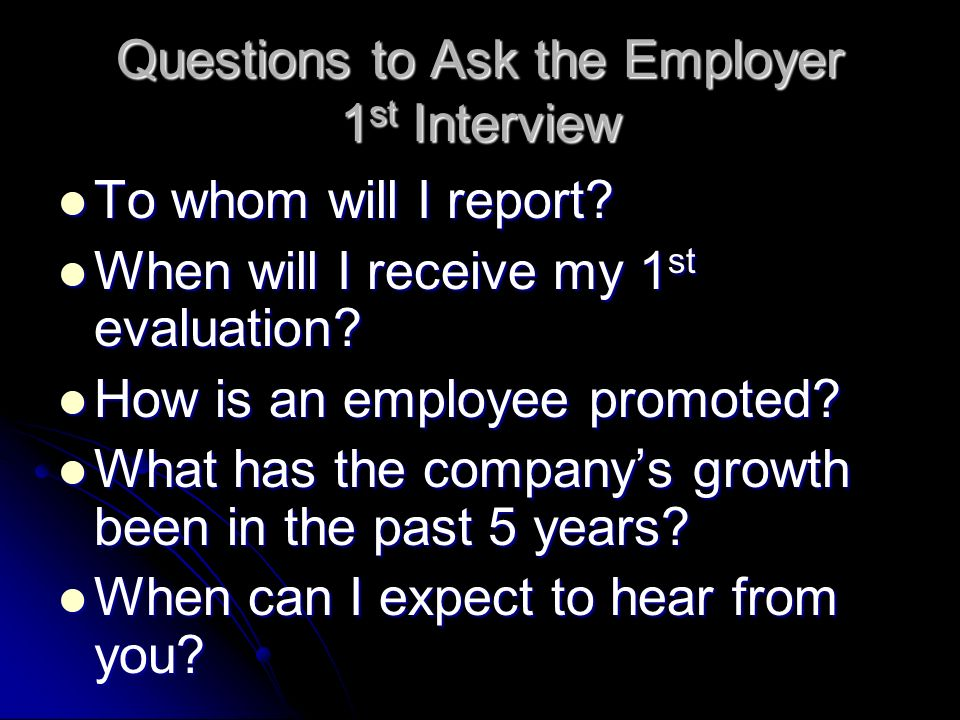 Questions to Ask the Employer 1 st Interview To whom will I report? To whom will I report? When will I receive my 1 st evaluation? When will I receive