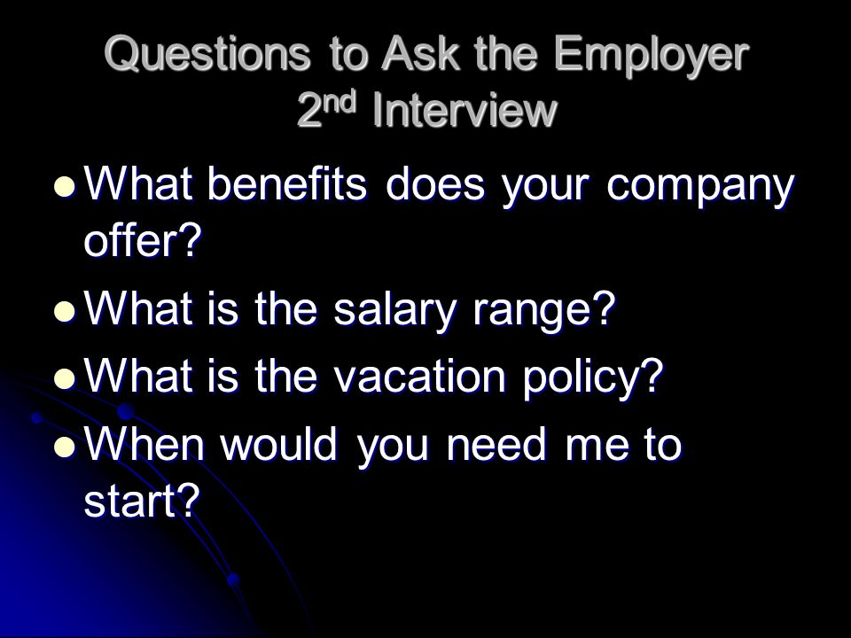 Questions to Ask the Employer 2 nd Interview What benefits does your company offer? What benefits does your company offer? What is the salary range? W