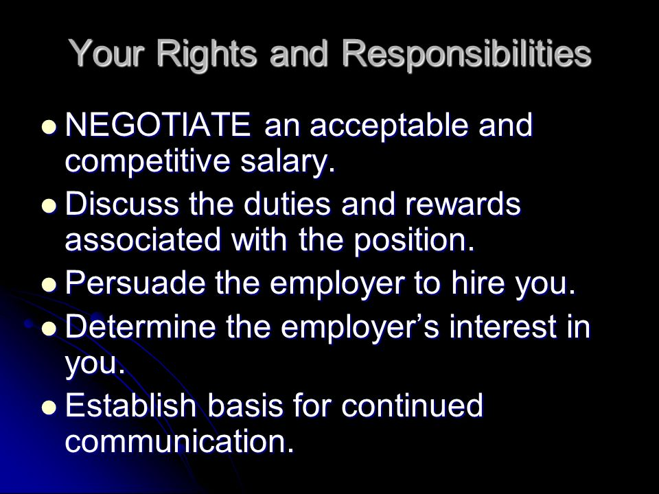 Your Rights and Responsibilities NEGOTIATE an acceptable and competitive salary. NEGOTIATE an acceptable and competitive salary. Discuss the duties an