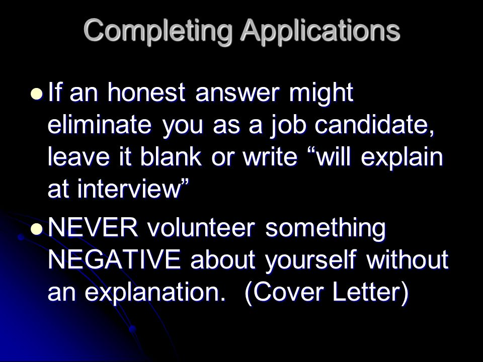 Completing Applications If an honest answer might eliminate you as a job candidate, leave it blank or write will explain at interview If an honest answer might eliminate you as a job candidate, leave it blank or write will explain at interview NEVER volunteer something NEGATIVE about yourself without an explanation.