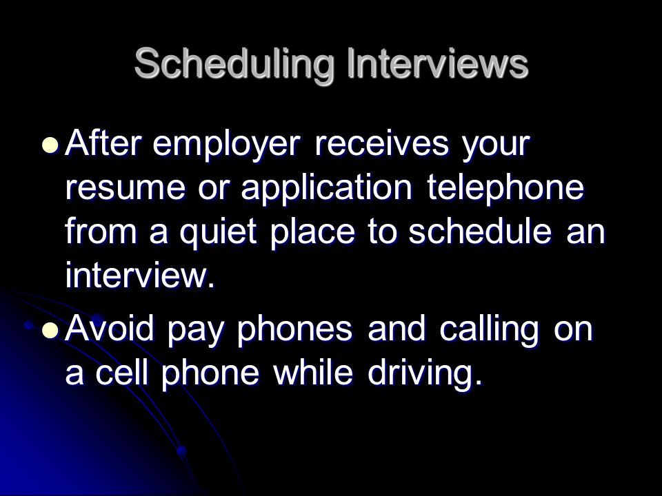 Scheduling Interviews After employer receives your resume or application telephone from a quiet place to schedule an interview. After employer receive